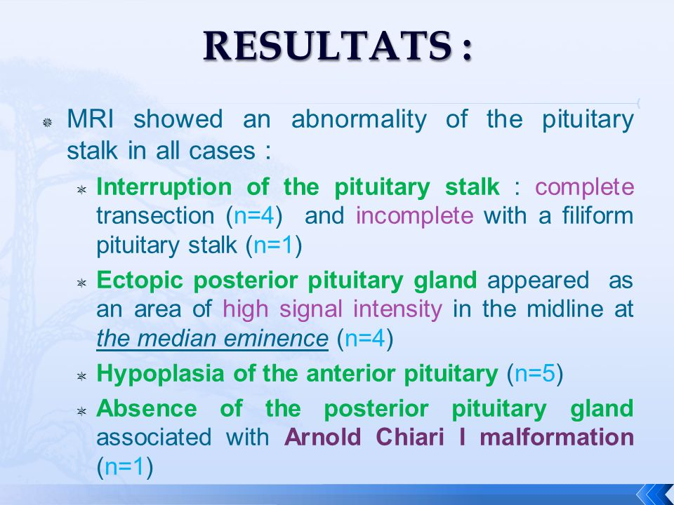 MRI showed an abnormality of the pituitary stalk in all cases :  Interruption of the pituitary stalk : complete transection (n=4) and incomplete with a filiform pituitary stalk (n=1)  Ectopic posterior pituitary gland appeared as an area of high signal intensity in the midline at the median eminence (n=4)  Hypoplasia of the anterior pituitary (n=5)  Absence of the posterior pituitary gland associated with Arnold Chiari I malformation (n=1)