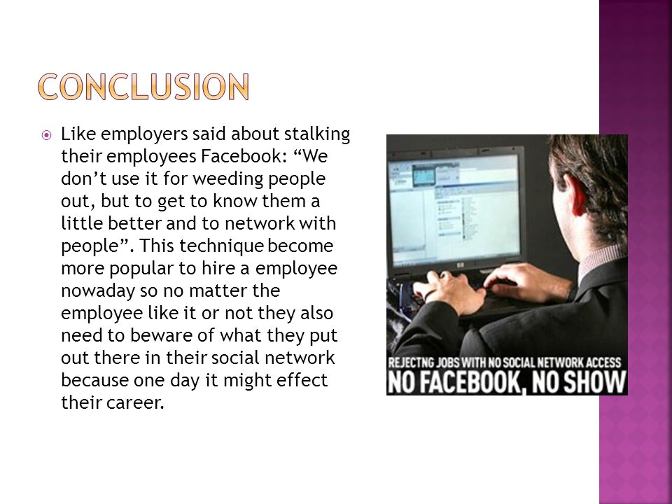  Like employers said about stalking their employees Facebook: We don't use it for weeding people out, but to get to know them a little better and to network with people .