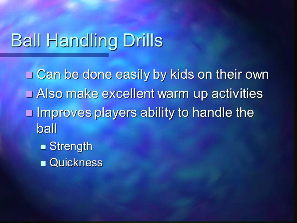 Ball Handling Drills Can be done easily by kids on their own Can be done easily by kids on their own Also make excellent warm up activities Also make excellent warm up activities Improves players ability to handle the ball Improves players ability to handle the ball Strength Strength Quickness Quickness