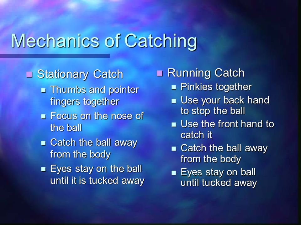 Mechanics of Catching Stationary Catch Stationary Catch Thumbs and pointer fingers together Thumbs and pointer fingers together Focus on the nose of the ball Focus on the nose of the ball Catch the ball away from the body Catch the ball away from the body Eyes stay on the ball until it is tucked away Eyes stay on the ball until it is tucked away Running Catch Pinkies together Use your back hand to stop the ball Use the front hand to catch it Catch the ball away from the body Eyes stay on ball until tucked away