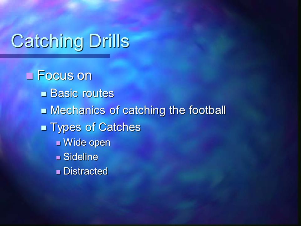 Catching Drills Focus on Focus on Basic routes Basic routes Mechanics of catching the football Mechanics of catching the football Types of Catches Types of Catches Wide open Wide open Sideline Sideline Distracted Distracted