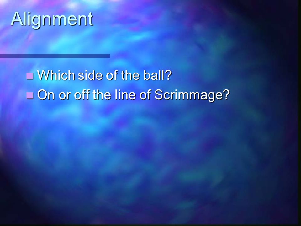 Alignment Which side of the ball. Which side of the ball.