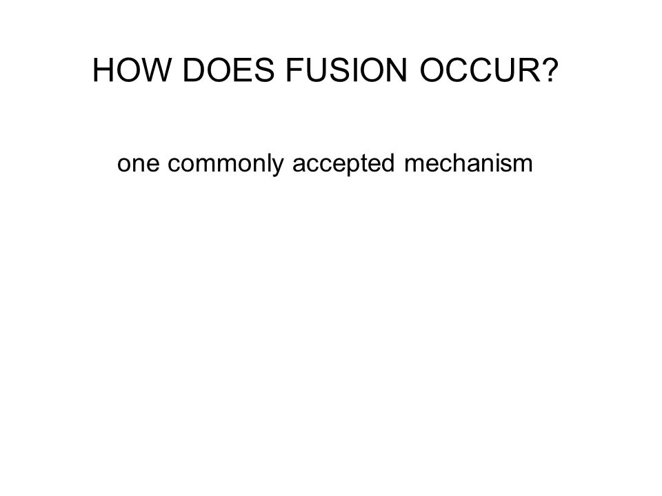 HOW DOES FUSION OCCUR? one commonly accepted mechanism