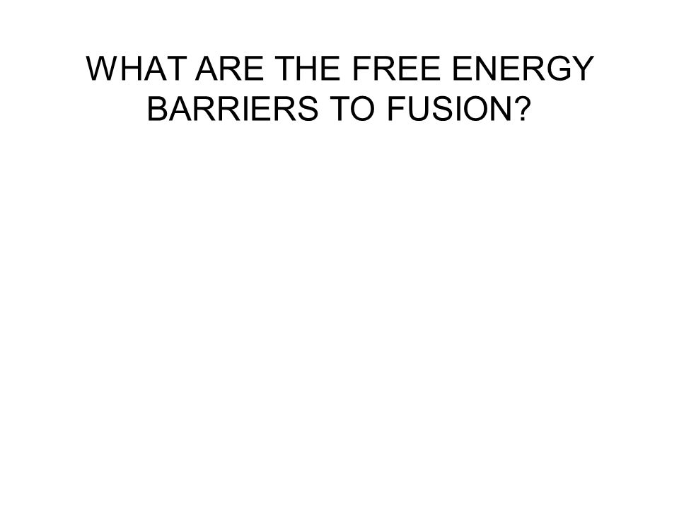 WHAT ARE THE FREE ENERGY BARRIERS TO FUSION?