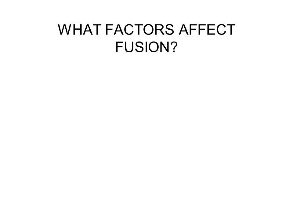 WHAT FACTORS AFFECT FUSION