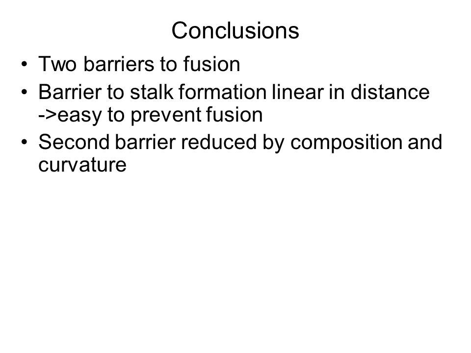Conclusions Two barriers to fusion Barrier to stalk formation linear in distance ->easy to prevent fusion Second barrier reduced by composition and curvature