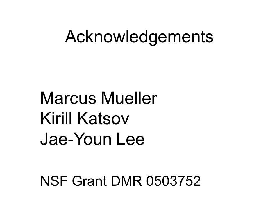 Acknowledgements Marcus Mueller Kirill Katsov Jae-Youn Lee NSF Grant DMR 0503752
