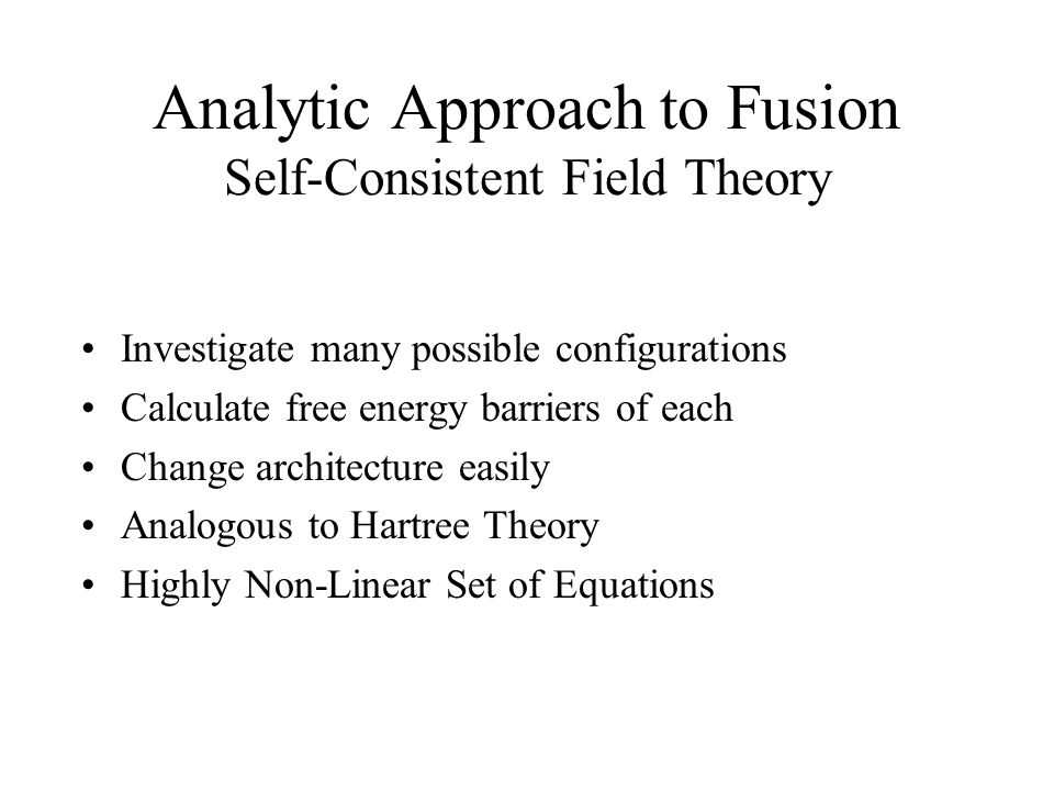 Analytic Approach to Fusion Self-Consistent Field Theory Investigate many possible configurations Calculate free energy barriers of each Change architecture easily Analogous to Hartree Theory Highly Non-Linear Set of Equations