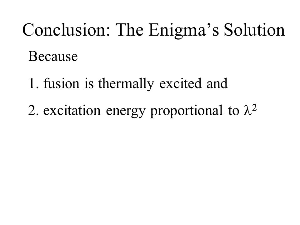 Conclusion: The Enigma's Solution Because 1.fusion is thermally excited and 2.excitation energy proportional to 