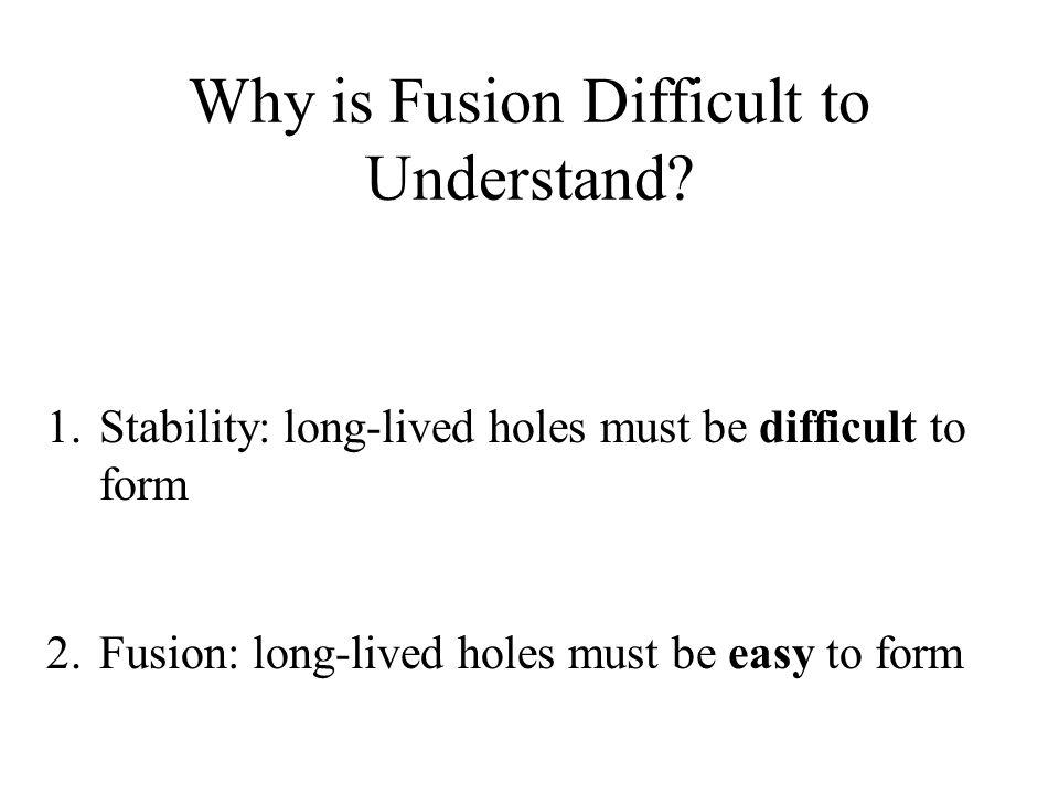 1.Stability: long-lived holes must be difficult to form 2.Fusion: long-lived holes must be easy to form Why is Fusion Difficult to Understand