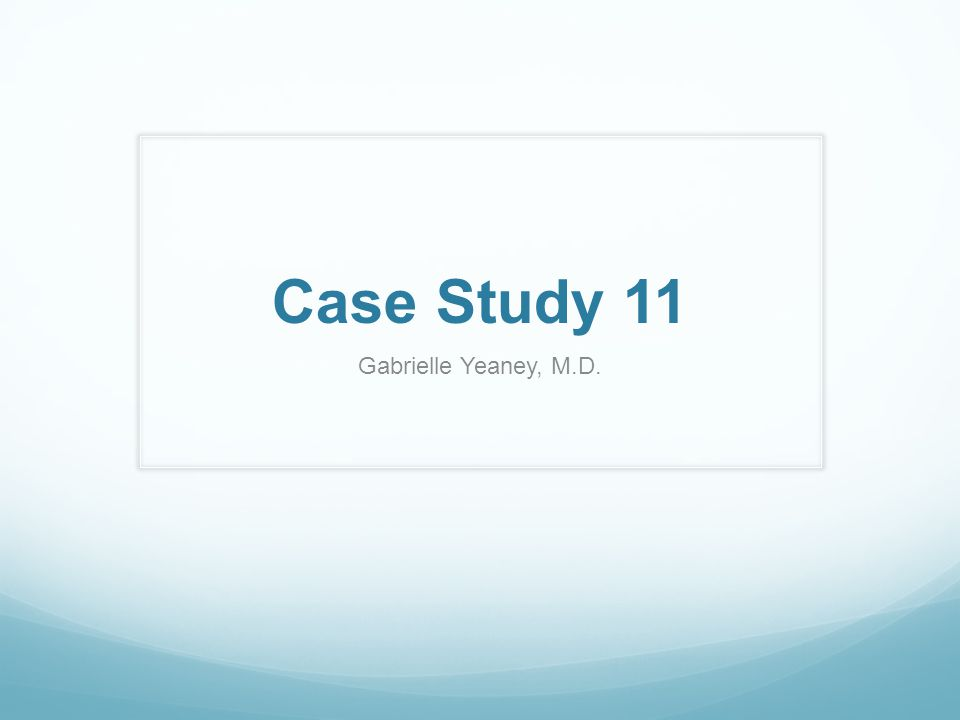 Case Study 11 Gabrielle Yeaney, M.D.