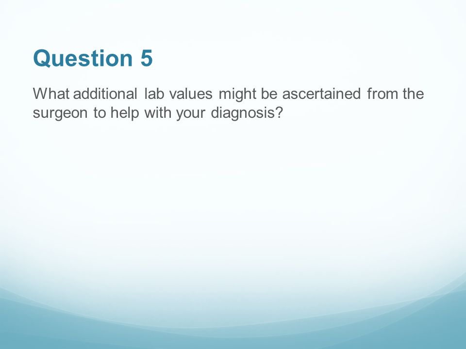 Question 5 What additional lab values might be ascertained from the surgeon to help with your diagnosis