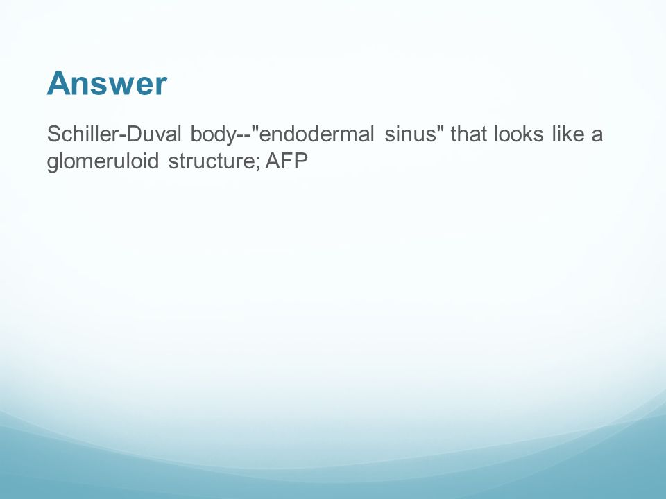 Answer Schiller-Duval body-- endodermal sinus that looks like a glomeruloid structure; AFP