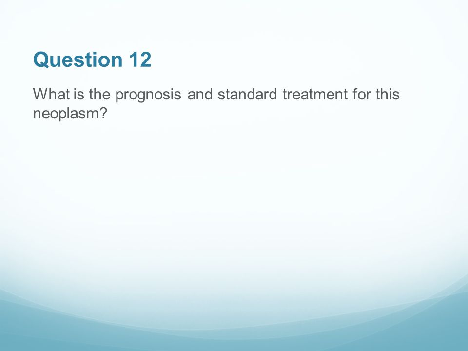Question 12 What is the prognosis and standard treatment for this neoplasm
