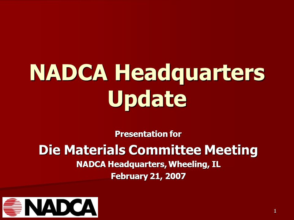 1 NADCA Headquarters Update Presentation for Die Materials Committee Meeting NADCA Headquarters, Wheeling, IL February 21, 2007