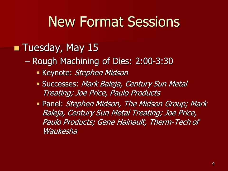 10 New Format Sessions Wednesday, May 16 Wednesday, May 16 –Rapid Tooling: 10:15-11:45  Keynote: David Schwam  Successes: Thomas Heider, Twin City Die Castings Co.; James Knirsch, RSP Tooling  Panel: David Schwam, Case Western Reserve University; Thomas Heider, Twin City Die Castings Co.; James Knirsch, RSP Tooling; Don Cherry, St.Clair Die Casting –Energy: 3:45-5:15  Keynote: Robert Eppich  Successes: Thomas Heider, Twin City Die Castings Co.; Robert Naranjo, BCS Inc.; George Wilson, Spartan Light Metal Products  Panel: Robert Eppich, Eppich Technologies; Robert Naranjo, BCS Inc.; David Schwam, Case Western Reserve University; David White, Schaefer Furnaces Inc.; Dave Riggle, Energy Management Systems