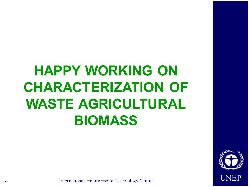 UNEP International Environmental Technology Centre 16 HAPPY WORKING ON CHARACTERIZATION OF WASTE AGRICULTURAL BIOMASS