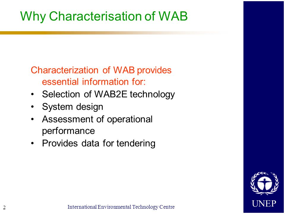 UNEP International Environmental Technology Centre 2 Why Characterisation of WAB Characterization of WAB provides essential information for: Selection of WAB2E technology System design Assessment of operational performance Provides data for tendering