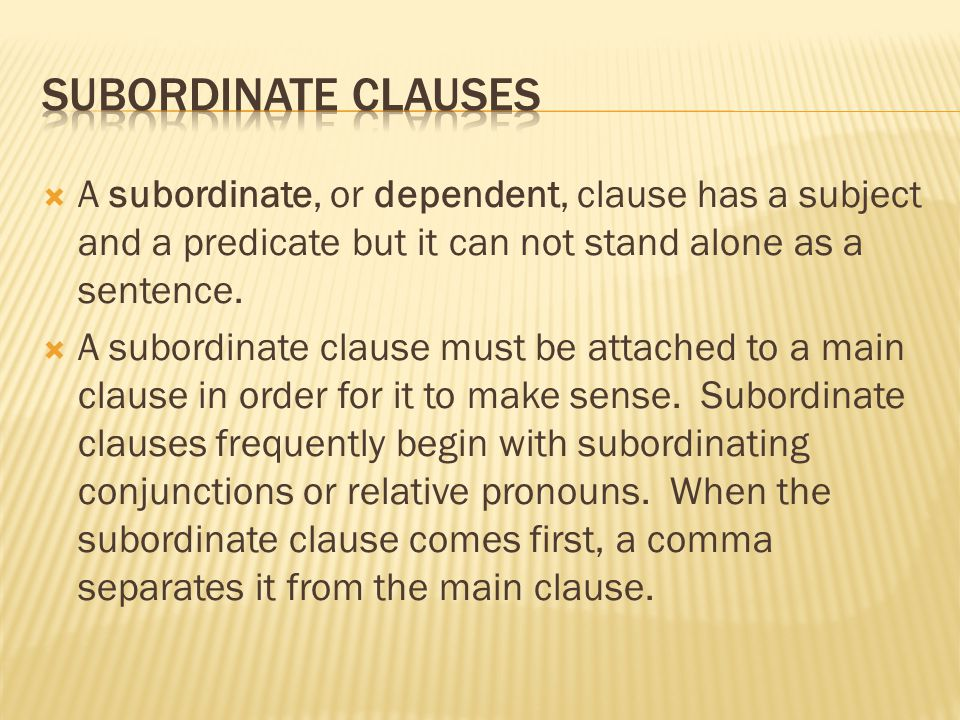  A subordinate, or dependent, clause has a subject and a predicate but it can not stand alone as a sentence.