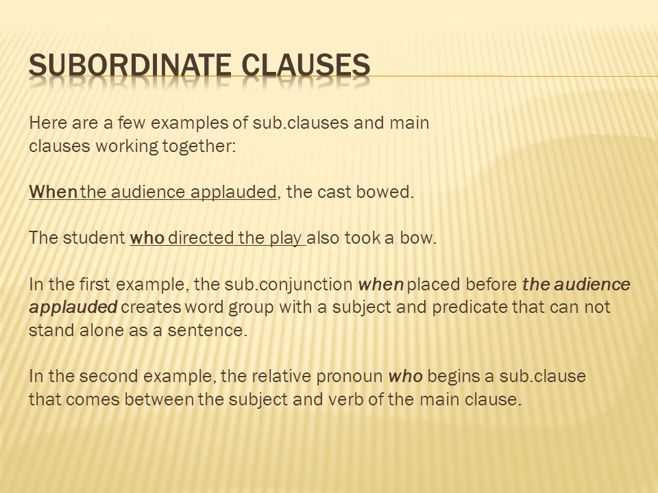 Here are a few examples of sub.clauses and main clauses working together: When the audience applauded, the cast bowed.