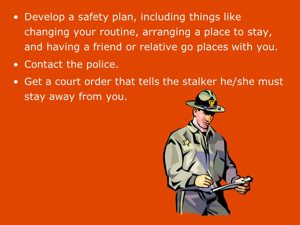 Keep evidence of the stalking; when the stalker follows or contacts you, write down the time, date, and place.
