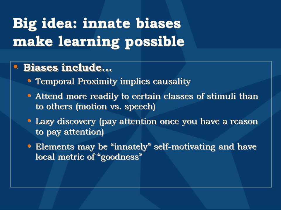 Big idea: innate biases make learning possible Biases include… Biases include… Temporal Proximity implies causality Attend more readily to certain classes of stimuli than to others (motion vs.