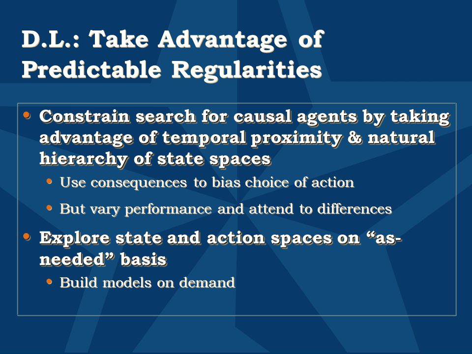 D.L.: Take Advantage of Predictable Regularities Constrain search for causal agents by taking advantage of temporal proximity & natural hierarchy of state spaces Constrain search for causal agents by taking advantage of temporal proximity & natural hierarchy of state spaces Use consequences to bias choice of action But vary performance and attend to differences Explore state and action spaces on as- needed basis Explore state and action spaces on as- needed basis Build models on demand Constrain search for causal agents by taking advantage of temporal proximity & natural hierarchy of state spaces Constrain search for causal agents by taking advantage of temporal proximity & natural hierarchy of state spaces Use consequences to bias choice of action But vary performance and attend to differences Explore state and action spaces on as- needed basis Explore state and action spaces on as- needed basis Build models on demand