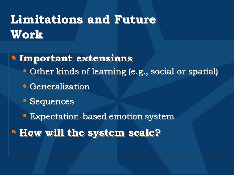 Limitations and Future Work Important extensions Important extensions Other kinds of learning (e.g., social or spatial) Generalization Sequences Expectation-based emotion system How will the system scale.