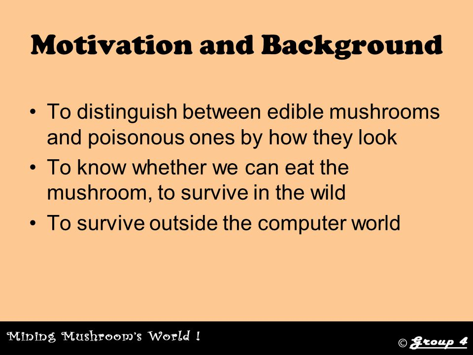 Motivation and Background To distinguish between edible mushrooms and poisonous ones by how they look To know whether we can eat the mushroom, to survive in the wild To survive outside the computer world