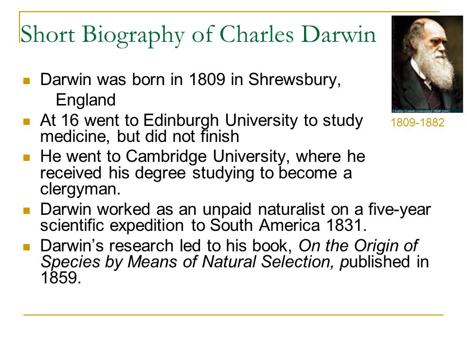 Short Biography of Charles Darwin Darwin was born in 1809 in Shrewsbury, England At 16 went to Edinburgh University to study medicine, but did not finish He went to Cambridge University, where he received his degree studying to become a clergyman.