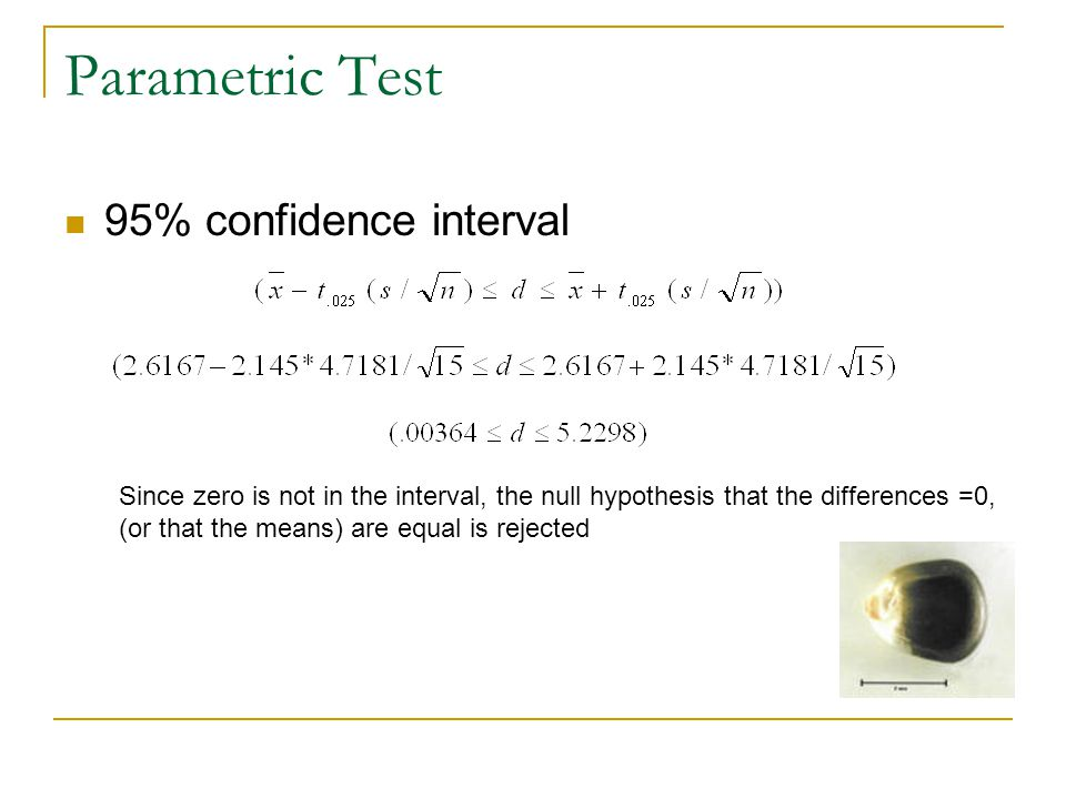 Parametric Test 95% confidence interval Since zero is not in the interval, the null hypothesis that the differences =0, (or that the means) are equal is rejected