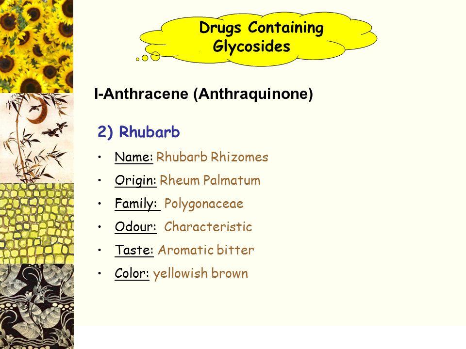 Drugs Containing. Glycosides 2) Rhubarb Name: Rhubarb Rhizomes Origin: Rheum Palmatum Family: Polygonaceae Odour: Characteristic Taste: Aromatic bitte