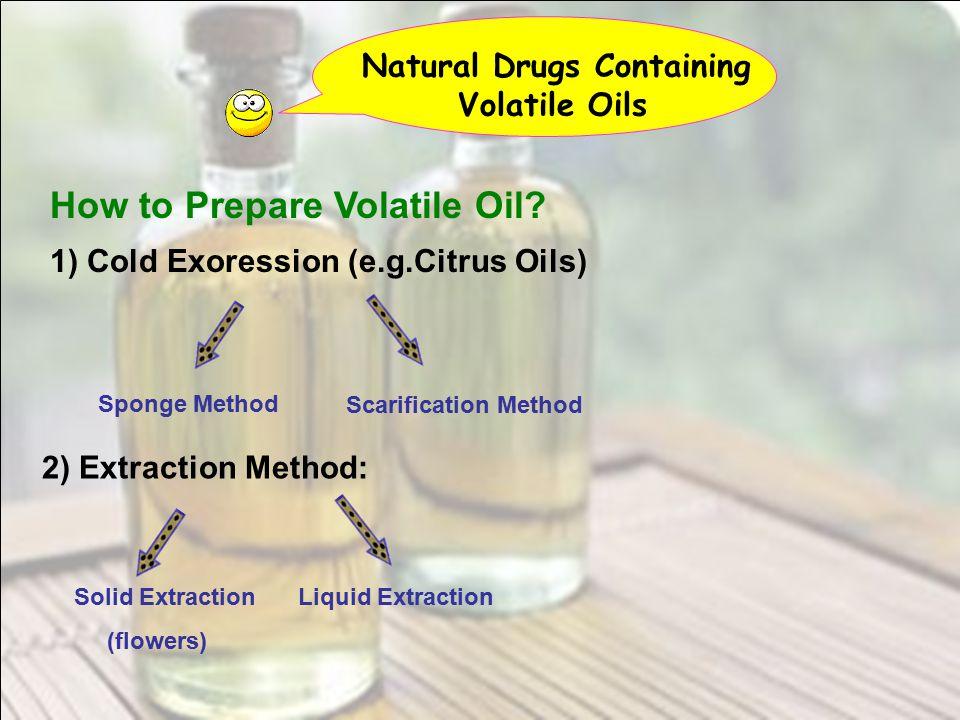 Natural Drugs Containing Volatile Oils How to Prepare Volatile Oil? 1) Cold Exoression (e.g.Citrus Oils) Sponge Method Scarification Method 2) Extract