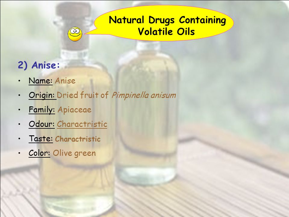 Natural Drugs Containing Volatile Oils 2) Anise: Name: Anise Origin: Dried fruit of Pimpinella anisum Family: Apiaceae Odour: Charactristic Taste: Cha