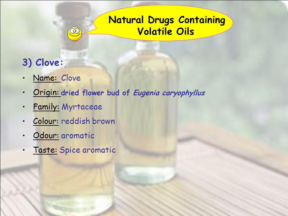 Natural Drugs Containing Volatile Oils 3) Clove: Name: Clove Origin: dried flower bud of Eugenia caryophyllus Family: Myrtaceae Colour: reddish brown