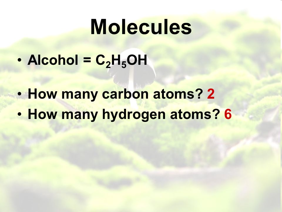 Molecules Alcohol = C 2 H 5 OH How many carbon atoms 2 How many hydrogen atoms 6