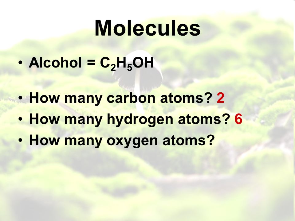 Molecules Alcohol = C 2 H 5 OH How many carbon atoms.