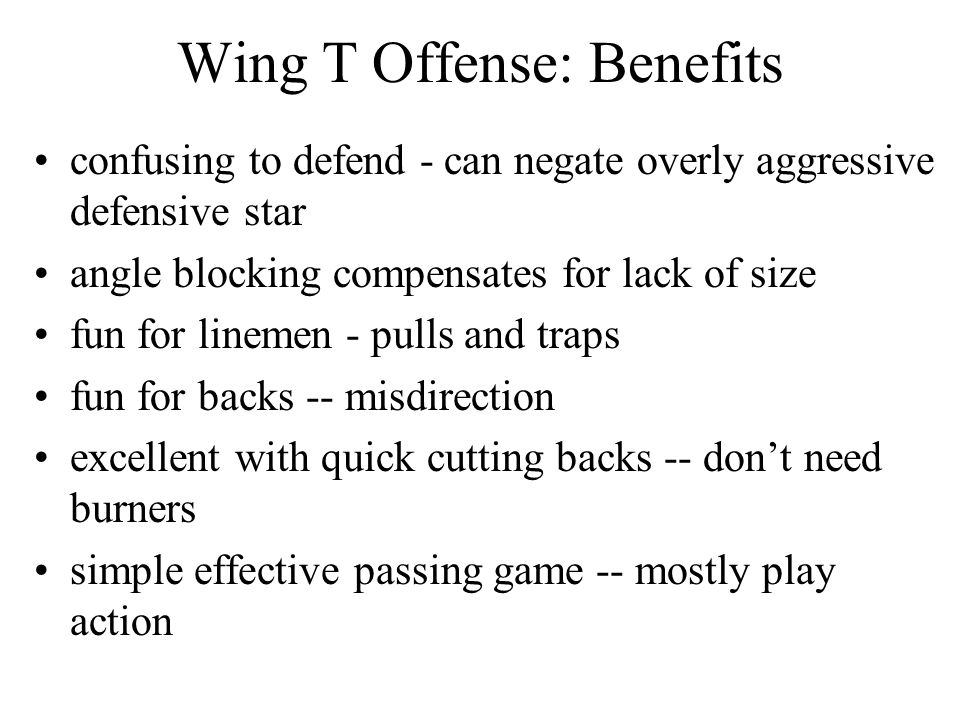 Wing T Offense: Benefits confusing to defend - can negate overly aggressive defensive star angle blocking compensates for lack of size fun for linemen - pulls and traps fun for backs -- misdirection excellent with quick cutting backs -- don't need burners simple effective passing game -- mostly play action