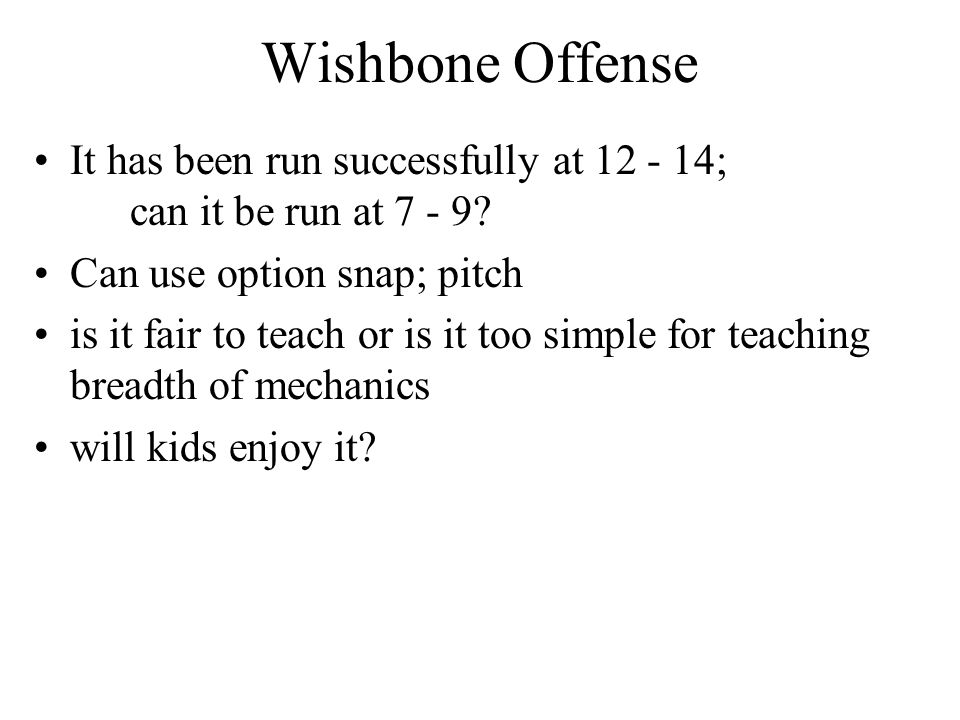 Wishbone Offense It has been run successfully at 12 - 14; can it be run at 7 - 9? Can use option snap; pitch is it fair to teach or is it too simple f