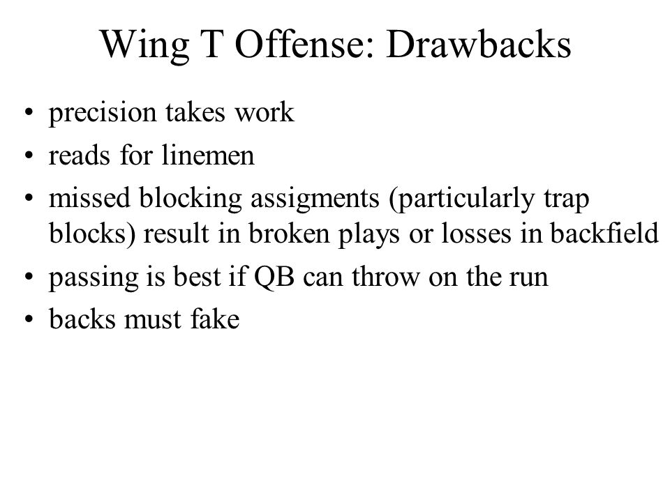 Wing T Offense: Drawbacks precision takes work reads for linemen missed blocking assigments (particularly trap blocks) result in broken plays or losse