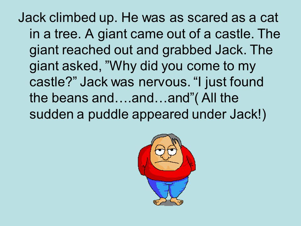 "Jack climbed up. He was as scared as a cat in a tree. A giant came out of a castle. The giant reached out and grabbed Jack. The giant asked, ""Why did"