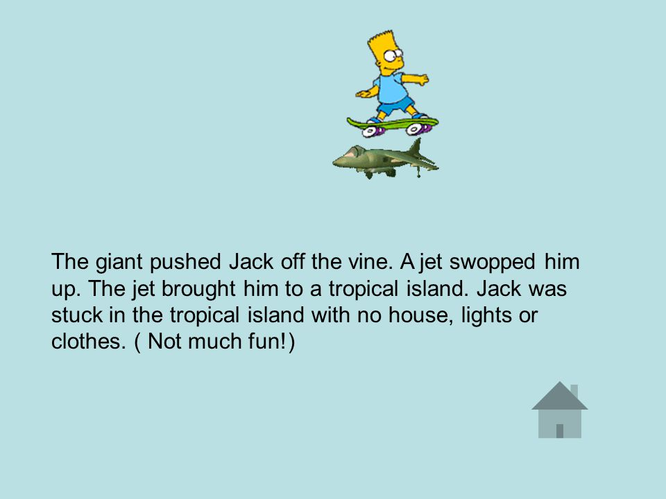 The giant pushed Jack off the vine. A jet swopped him up.