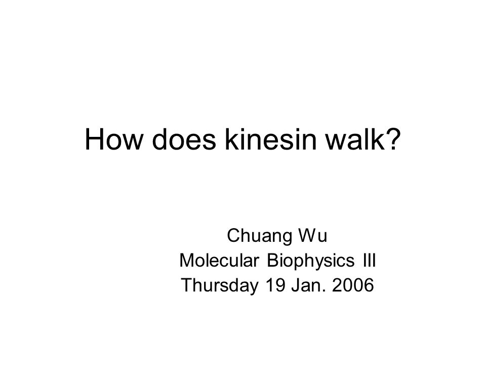 How does kinesin walk? Chuang Wu Molecular Biophysics III Thursday 19 Jan. 2006