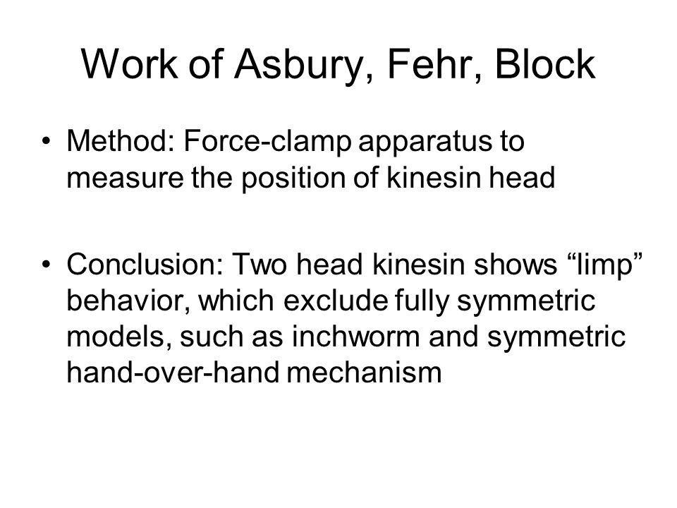 Work of Asbury, Fehr, Block Method: Force-clamp apparatus to measure the position of kinesin head Conclusion: Two head kinesin shows limp behavior, which exclude fully symmetric models, such as inchworm and symmetric hand-over-hand mechanism