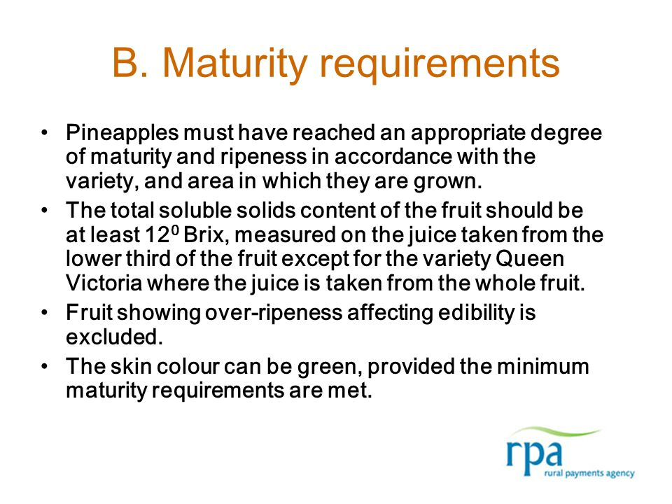 B. Maturity requirements Pineapples must have reached an appropriate degree of maturity and ripeness in accordance with the variety, and area in which