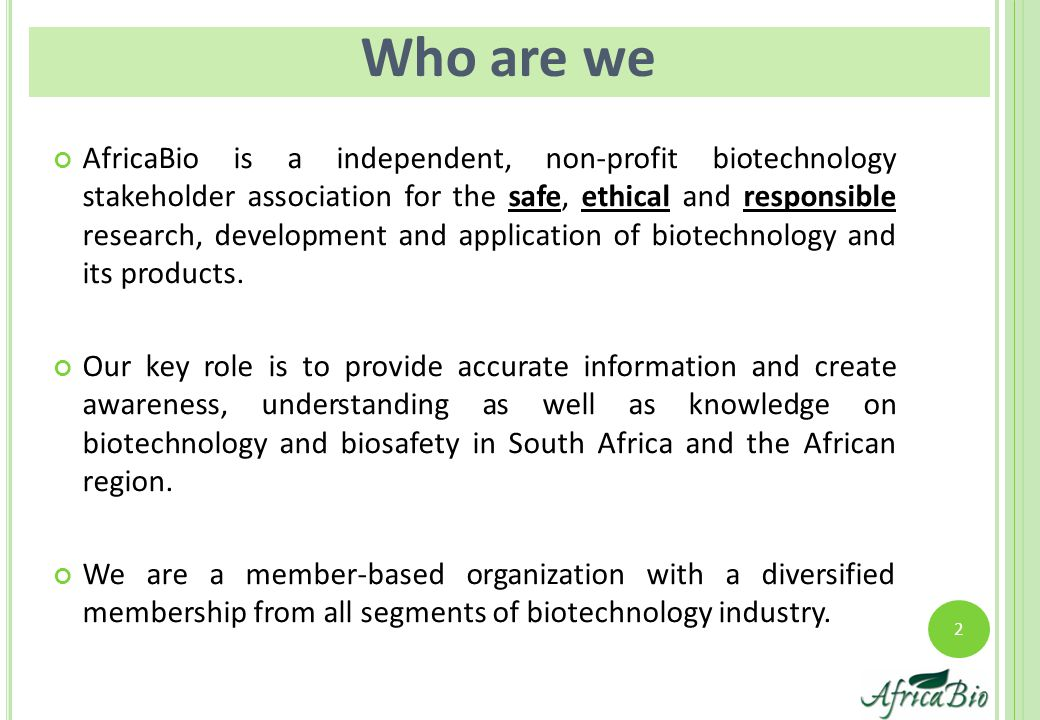 2 Who are we AfricaBio is a independent, non-profit biotechnology stakeholder association for the safe, ethical and responsible research, development