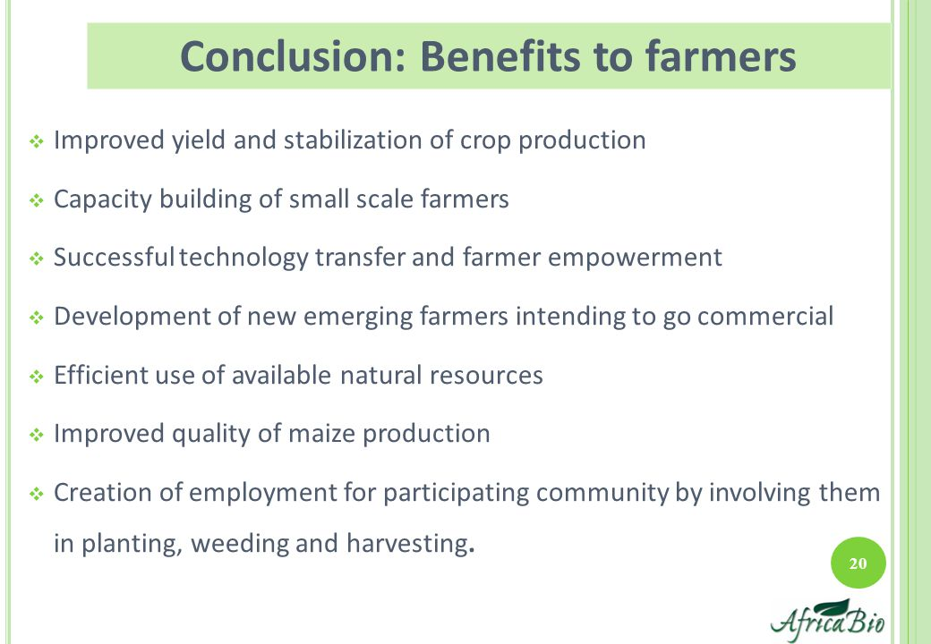  Improved yield and stabilization of crop production  Capacity building of small scale farmers  Successful technology transfer and farmer empowerment  Development of new emerging farmers intending to go commercial  Efficient use of available natural resources  Improved quality of maize production  Creation of employment for participating community by involving them in planting, weeding and harvesting.