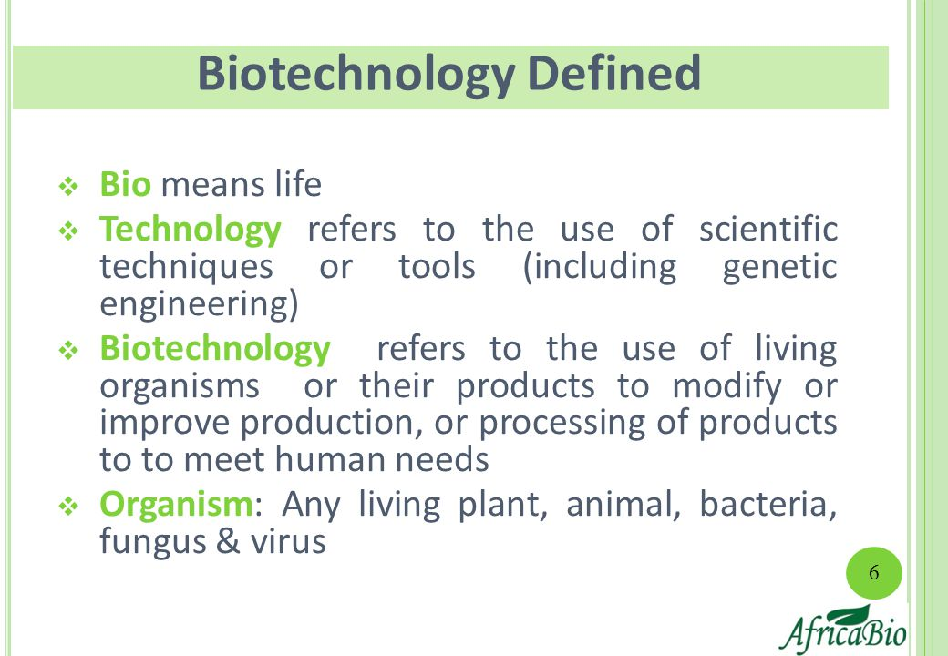  Bio means life  Technology refers to the use of scientific techniques or tools (including genetic engineering)  Biotechnology refers to the use of