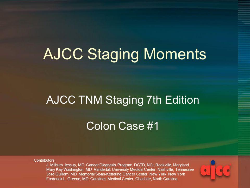 AJCC Staging Moments AJCC TNM Staging 7th Edition Colon Case #1 Contributors: J. Milburn Jessup, MD Cancer Diagnosis Program, DCTD, NCI, Rockville, Ma
