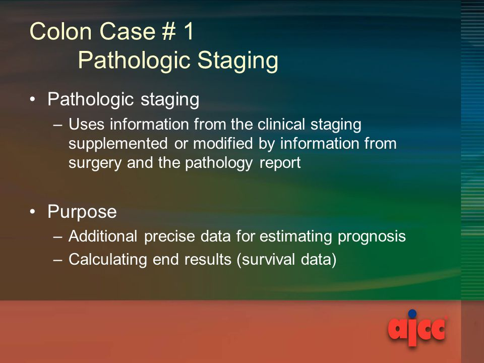 Colon Case # 1 Pathologic Staging Pathologic staging –Uses information from the clinical staging supplemented or modified by information from surgery